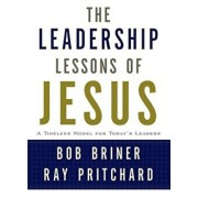 The Leadership Lessons of Jesus: A Timeless Model for Today's Leaders, Hardcover/Bob Briner