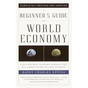 A Beginner's Guide to the World Economy: Eighty-One Basic Economic Concepts That Will Change the Way You See the World, Paperback/Randy Charles Epping