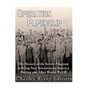 Operation Paperclip: The History of the Secret Program to Bring Nazi Scientists to America During and After World War II, Paperback/Charles River Editors