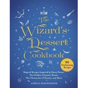 The Wizard's Dessert Cookbook: Magical Recipes Inspired by Harry Potter, the Hobbit, Fantastic Beasts, the Chronicles of Narnia, and More, Hardcover/Aurelia Beaupommier