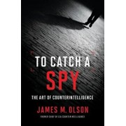 To Catch a Spy: The Art of Counterintelligence, Hardcover/James M. Olson