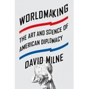 Worldmaking: The Art and Science of American Diplomacy, Paperback/David Milne