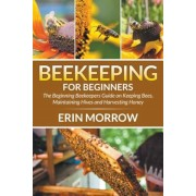 Beekeeping for Beginners: The Beginning Beekeepers Guide on Keeping Bees, Maintaining Hives and Harvesting Honey, Paperback