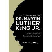 The Philosophy of Dr. Martin Luther King Jr.: A Review of the Speeches & Sermons, Paperback/Robert T. Floyd Jr