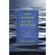 The Wisdom of Not Knowing: Discovering a Life of Wonder by Embracing Uncertainty, Paperback
