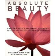Absolute Beauty: Radiant Skin and Inner Harmony Through the Ancient Secrets of Ayurveda, Paperback/Pratima Raichur