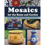 Mosaics for the Home and Garden: Creative Guide, Original Projects and Instructions, Paperback/Sigalit Eshet