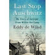Last Stop Auschwitz: My Story of Survival from Within the Camp, Hardcover/Eliazar de Wind
