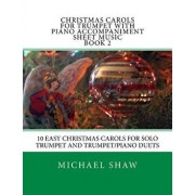 Christmas Carols for Trumpet with Piano Accompaniment Sheet Music Book 2: 10 Easy Christmas Carols for Solo Trumpet and Trumpet/Piano Duets/Michael Shaw