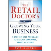 The Retail Doctor's Guide to Growing Your Business: A Step-By-Step Approach to Quickly Diagnose, Treat, and Cure, Paperback