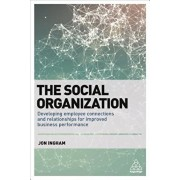 Social Organization. Developing Employee Connections and Relationships for Improved Business Performance, Paperback/Jon Ingham