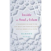 Inside the Soul of Islam: A Transformative Guide to the Love, Beauty and Wisdom of Islam for Spiritual Seekers of All Faiths, Paperback/Mamoon Yusaf