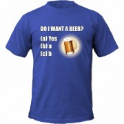 Tricou Do I Want A Beer