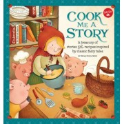 Cook Me a Story: A Treasury of Stories and Recipes Inspired by Classic Fairy Tales, Hardcover