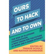 Ours to Hack and to Own: The Rise of Platform Cooperativism, a New Vision for the Future of Work and a Fairer Internet, Paperback/Trebor Scholz
