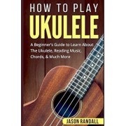 How To Play Ukulele: A Beginner's Guide to Learn About The Ukulele, Reading Music, Chords, & Much More, Paperback/Jason Randall
