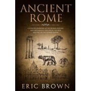 Ancient Rome: A Concise Overview of the Roman History and Mythology Including the Rise and Fall of the Roman Empire, Paperback/Eric Brown