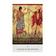The Etruscans: The History and Culture of the Ancient Italian Civilization that Preceded the Romans, Paperback/Charles River Editors