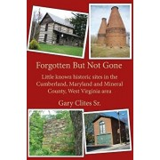 Forgotten But Not Gone: Little known historic sites in the Cumberland, Maryland and Mineral County, West Virginia area, Paperback/Gary L. Clites Sr