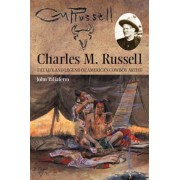 Charles M. Russell: The Life and Legend of America's Cowboy Artist, Paperback
