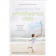 Parenting the Wholehearted Child: Captivating Your Child's Heart with God's Extravagant Grace, Paperback