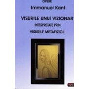 Visurile unui vizionar interpretate prin visurile Metafizicii - Immanuel Kant