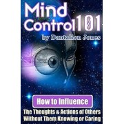 Mind Control 101: How to Influence the Thoughts and Actions of Others Without Them Knowing or Caring, Paperback/Dantalion Jones