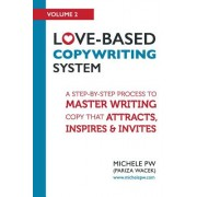Love-Based Copywriting System: A Step-By-Step Process to Master Writing Copy That Attracts, Inspires and Invites