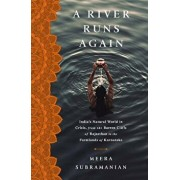 A River Runs Again: India's Natural World in Crisis, from the Barren Cliffs of Rajasthan to the Farmlands of Karnataka, Hardcover/Meera Subramanian
