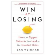 Win at Losing: How Our Biggest Setbacks Can Lead to Our Greatest Gains, Hardcover
