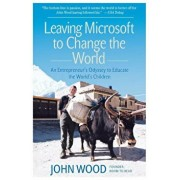 Leaving Microsoft to Change the World: An Entrepreneur's Odyssey to Educate the World's Children, Paperback/John Wood