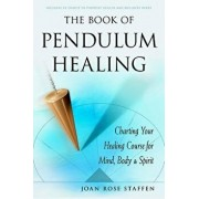 The Book of Pendulum Healing: Charting Your Healing Course for Mind, Body, & Spirit, Paperback/Joan Rose Staffen
