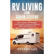 RV Living for Senior Citizens: How to Start and Manage Full Time RV Living as a Retiree Over the age of 60, Paperback/George Lee