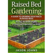 Raised Bed Gardening - A Guide to Growing Vegetables in Raised Beds: No Dig, No Bend, Highly Productive Vegetable Gardens, Paperback