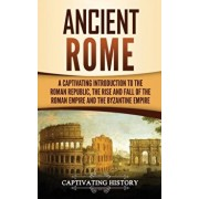 Ancient Rome: A Captivating Introduction to the Roman Republic, The Rise and Fall of the Roman Empire, and The Byzantine Empire, Hardcover/Captivating History