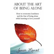 About the Art of Being Alone: How to Overcome Loneliness and the Fear of Being Alone While Learning to Love Yourself, Paperback/Janett Menzel