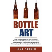 Bottle Art: How to Use Empty Wine Glass Bottles to Make Decor Craft Projects Like Colorful Vases, Drinking Glasses, Plant Holders,, Paperback/Lisa Parker