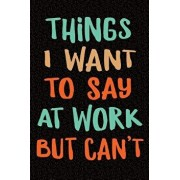 Things I Want to Say at Work But Can't: Sarcastic Gag Gift for Coworker - Funny Co-Worker Notebook - Office Gag Gifts for Coworkers Who Love Sarcasm -, Paperback/Creative Spirits Journals