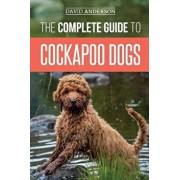 The Complete Guide to Cockapoo Dogs: Everything You Need to Know to Successfully Raise, Train, and Love Your New Cockapoo Dog, Paperback/David Anderson