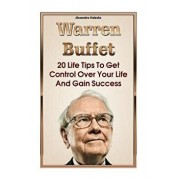 Warren Buffett: 20 Life Tips to Get Control Over Your Life and Gain Success: (Warren Buffet Biography, Business Success, the Essays of, Paperback/Alexandra Malesko