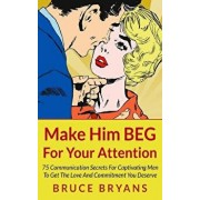Make Him Beg for Your Attention: 75 Communication Secrets for Captivating Men to Get the Love and Commitment You Deserve, Paperback/Bruce Bryans