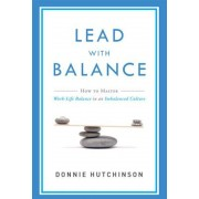 Lead with Balance: How to Master Work-Life Balance in an Imbalanced Culture, Paperback