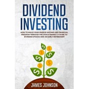 Dividend Investing: How to Build Your PASSIVE INCOME and FINANCIAL FREEDOM Through the Stock Market. A Guide to Dividend Stocks and an Ear, Paperback/James Johnson
