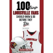 100 Things Louisville Fans Should Know & Do Before They Die, Paperback/Mike Rutherford