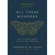 The Moth Presents All These Wonders: True Stories about Facing the Unknown, Hardcover/Catherine Burns