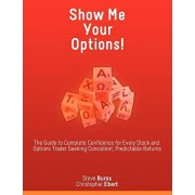 Show Me Your Options! the Guide to Complete Confidence for Every Stock and Options Trader Seeking Consistent, Predictable Returns, Paperback/Steve Burns