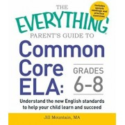 The Everything Parent's Guide to Common Core Ela, Grades 6-8: Understand the New English Standards to Help Your Child Learn and Succeed, Paperback/Jill Mountain