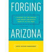 Forging Arizona. A History of the Peralta Land Grant and Racial Identity in the West, Paperback/Anita Huizar-Hernandez