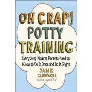 Oh Crap! Potty Training: Everything Modern Parents Need to Know to Do It Once and Do It Right, Paperback