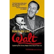 How to Be Like Walt: Capturing the Disney Magic Every Day of Your Life, Paperback/Pat Williams